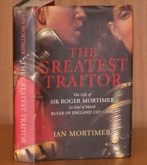 Image for The Greatest Traitor. The Life of Sir Roger Mortimer, 1st Earl of March, Ruler of England 1327-1330.